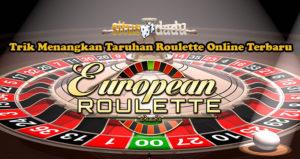 Trik Menangkan Taruhan Roulette Online Terbaru